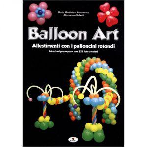 BENVENUTO M.M. & SALVATI A. - BALLOON ART, ALLESTIMENTI CON I PALLONCINI ROTONDI - TROLL ED.